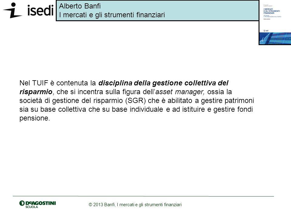 Alberto Banfi I mercati e gli strumenti finanziari © 2013 Banfi, I mercati e gli strumenti finanziari Nel TUIF è contenuta la disciplina della gestion