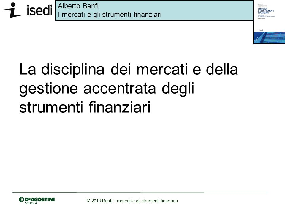 Alberto Banfi I mercati e gli strumenti finanziari © 2013 Banfi, I mercati e gli strumenti finanziari La disciplina dei mercati e della gestione accen