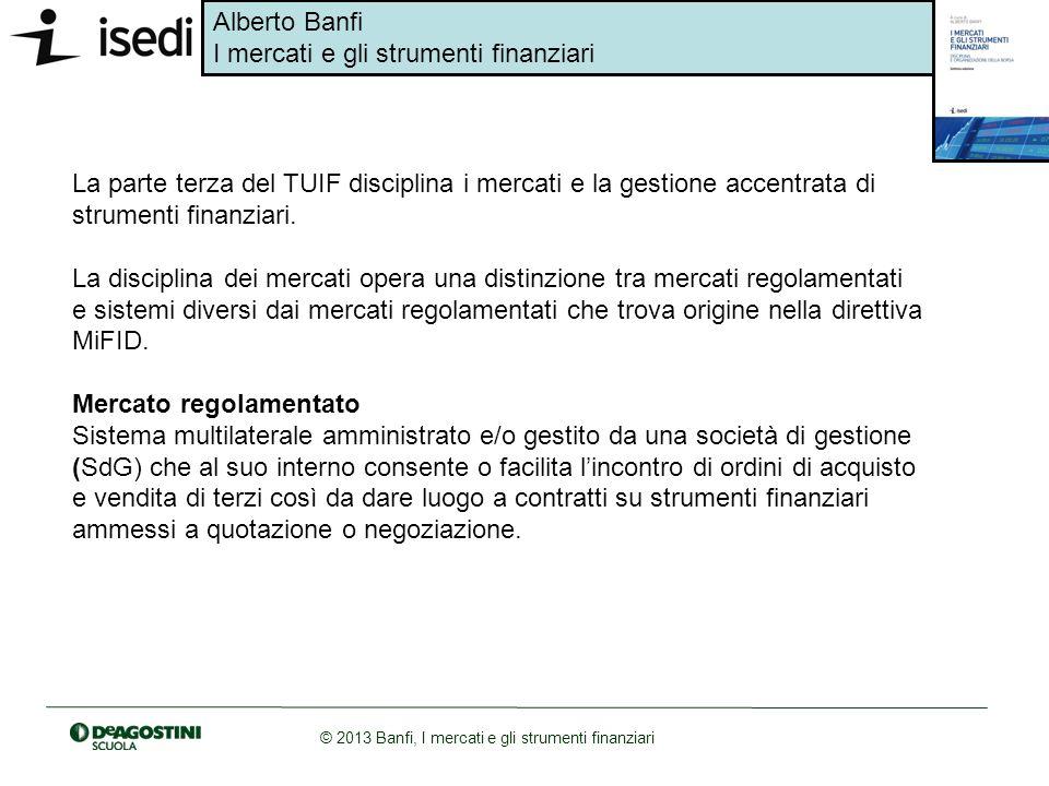 Alberto Banfi I mercati e gli strumenti finanziari © 2013 Banfi, I mercati e gli strumenti finanziari La parte terza del TUIF disciplina i mercati e l