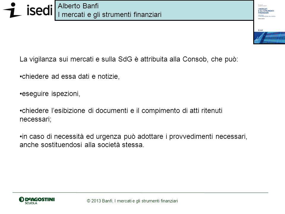 Alberto Banfi I mercati e gli strumenti finanziari © 2013 Banfi, I mercati e gli strumenti finanziari La vigilanza sui mercati e sulla SdG è attribuit