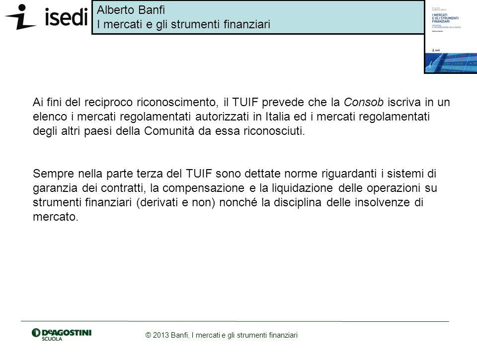 Alberto Banfi I mercati e gli strumenti finanziari © 2013 Banfi, I mercati e gli strumenti finanziari Ai fini del reciproco riconoscimento, il TUIF pr