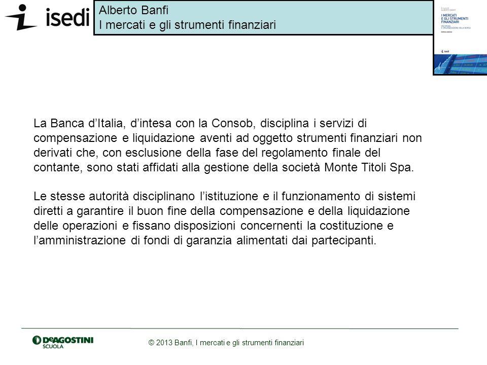 Alberto Banfi I mercati e gli strumenti finanziari © 2013 Banfi, I mercati e gli strumenti finanziari La Banca dItalia, dintesa con la Consob, discipl
