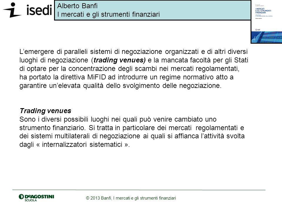 Alberto Banfi I mercati e gli strumenti finanziari © 2013 Banfi, I mercati e gli strumenti finanziari Lemergere di paralleli sistemi di negoziazione o