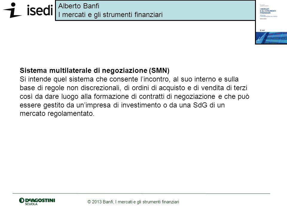 Alberto Banfi I mercati e gli strumenti finanziari © 2013 Banfi, I mercati e gli strumenti finanziari Sistema multilaterale di negoziazione (SMN) Si i