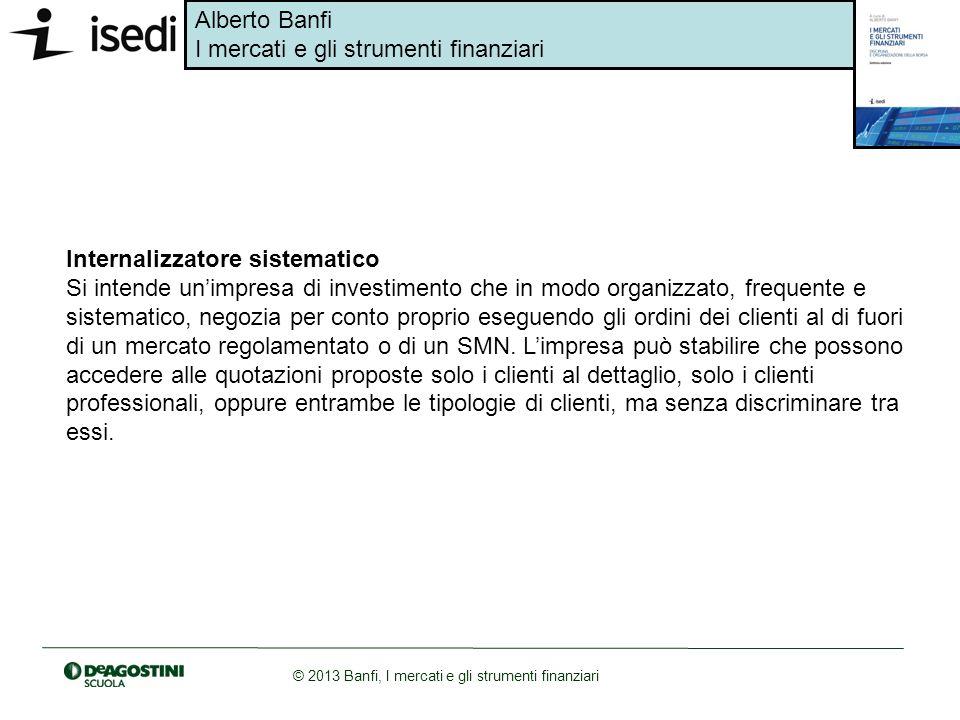 Alberto Banfi I mercati e gli strumenti finanziari © 2013 Banfi, I mercati e gli strumenti finanziari Internalizzatore sistematico Si intende unimpres