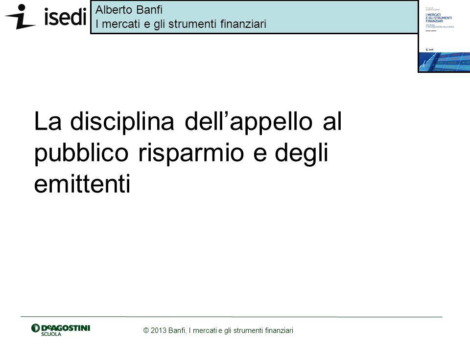 Alberto Banfi I mercati e gli strumenti finanziari © 2013 Banfi, I mercati e gli strumenti finanziari La disciplina dellappello al pubblico risparmio