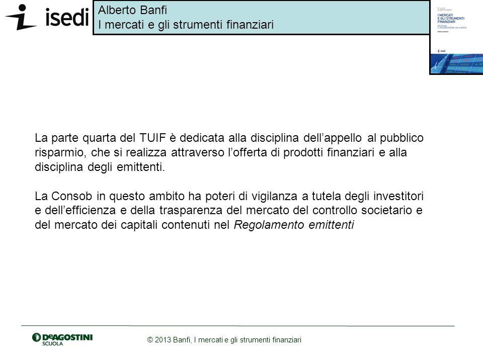 Alberto Banfi I mercati e gli strumenti finanziari © 2013 Banfi, I mercati e gli strumenti finanziari La parte quarta del TUIF è dedicata alla discipl