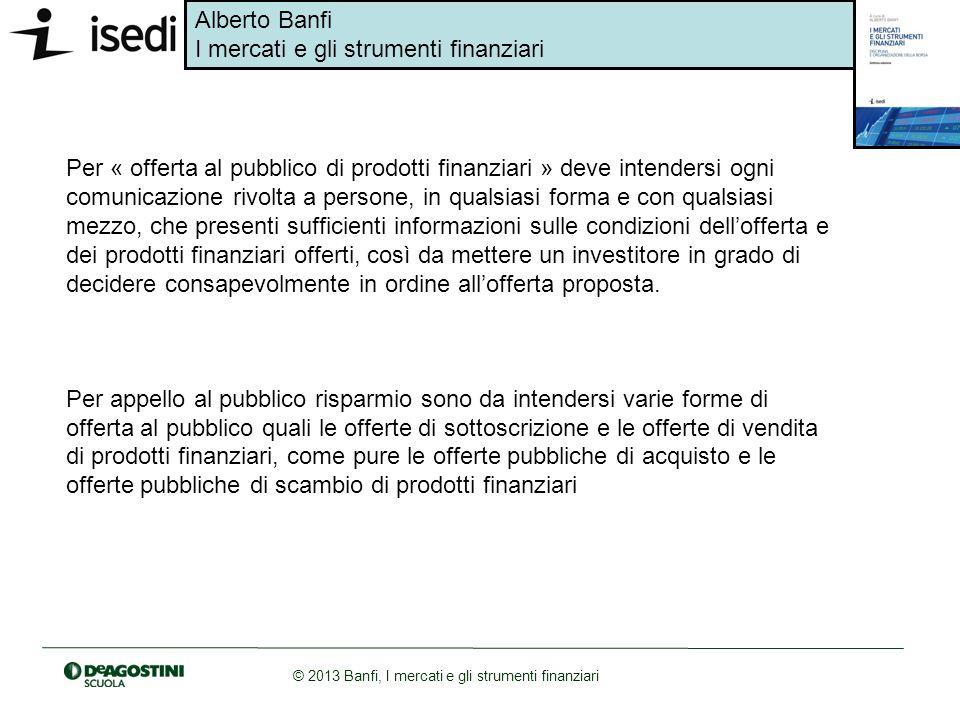Alberto Banfi I mercati e gli strumenti finanziari © 2013 Banfi, I mercati e gli strumenti finanziari Per « offerta al pubblico di prodotti finanziari