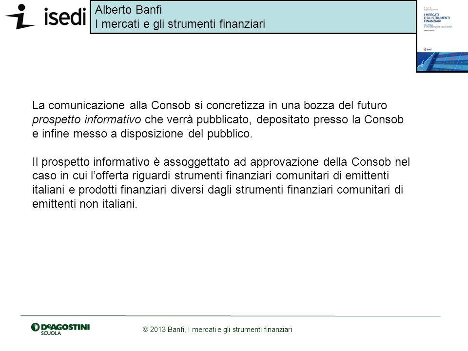 Alberto Banfi I mercati e gli strumenti finanziari © 2013 Banfi, I mercati e gli strumenti finanziari La comunicazione alla Consob si concretizza in u
