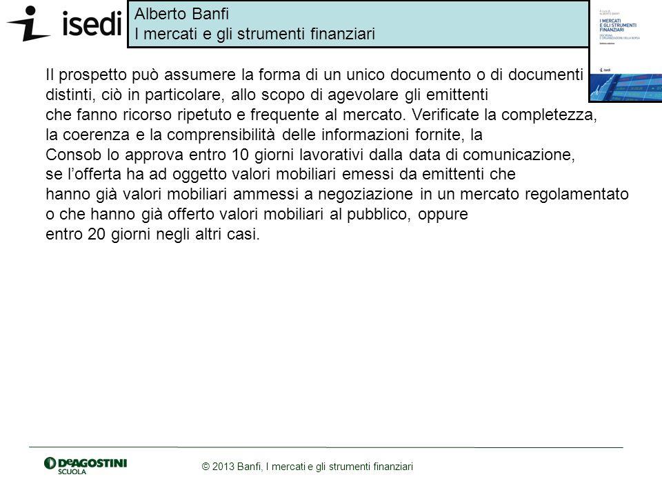 Alberto Banfi I mercati e gli strumenti finanziari © 2013 Banfi, I mercati e gli strumenti finanziari Il prospetto può assumere la forma di un unico d