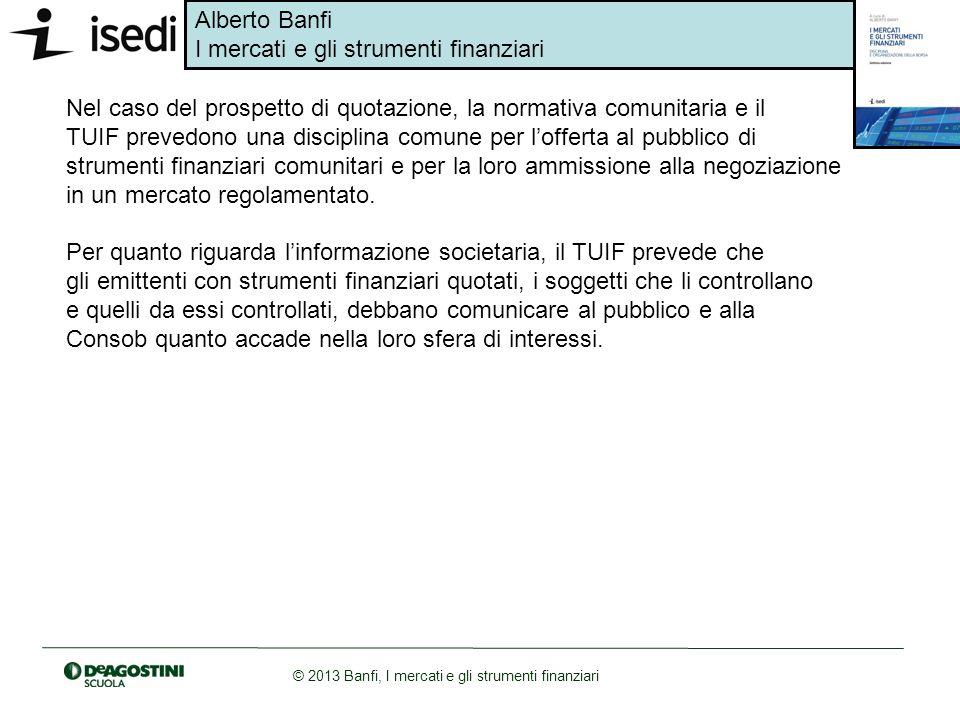 Alberto Banfi I mercati e gli strumenti finanziari © 2013 Banfi, I mercati e gli strumenti finanziari Nel caso del prospetto di quotazione, la normati