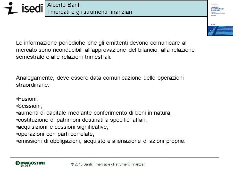 Alberto Banfi I mercati e gli strumenti finanziari © 2013 Banfi, I mercati e gli strumenti finanziari Le informazione periodiche che gli emittenti dev