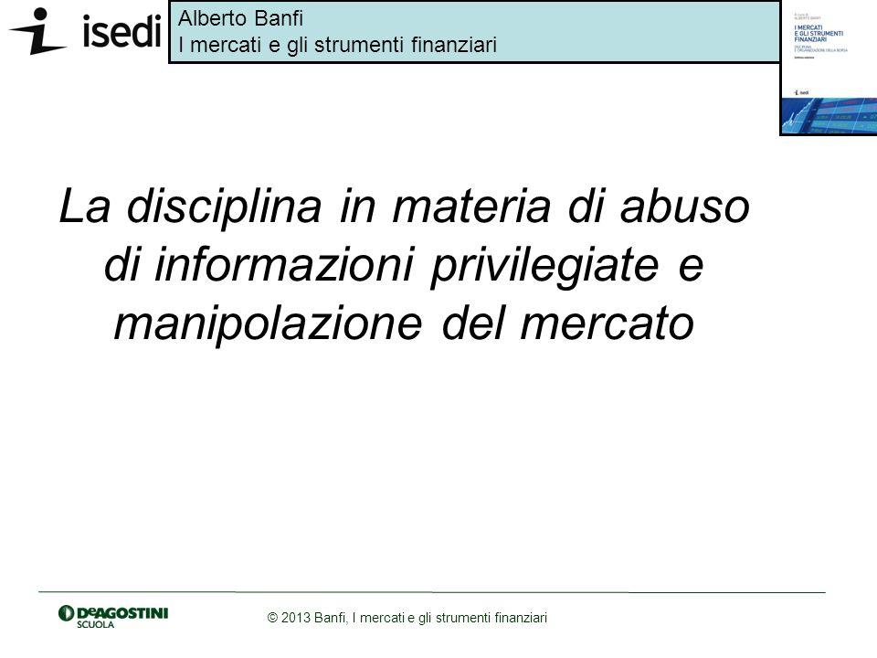 Alberto Banfi I mercati e gli strumenti finanziari © 2013 Banfi, I mercati e gli strumenti finanziari La disciplina in materia di abuso di informazion