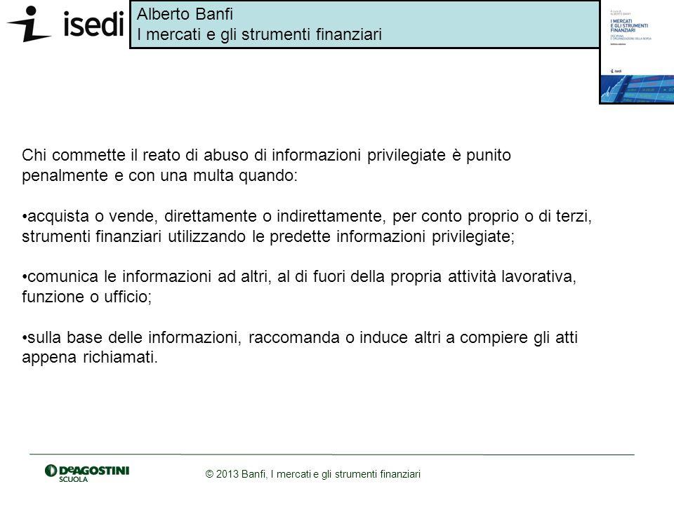 Alberto Banfi I mercati e gli strumenti finanziari © 2013 Banfi, I mercati e gli strumenti finanziari Chi commette il reato di abuso di informazioni p