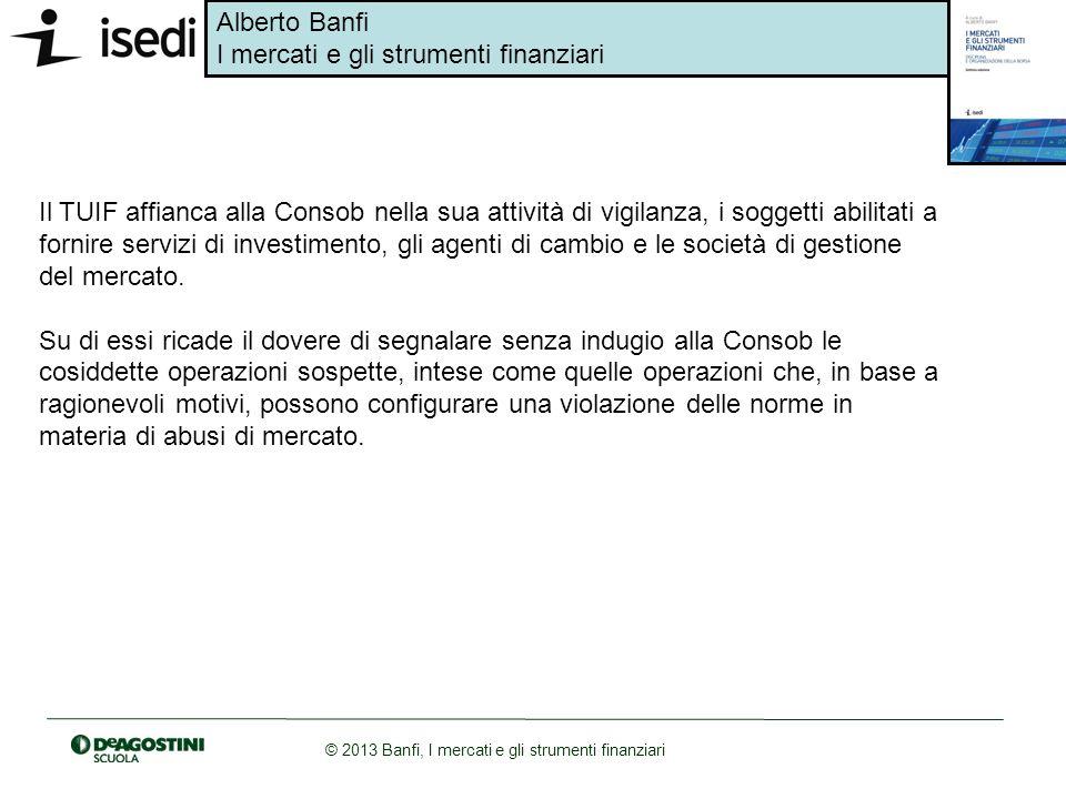 Alberto Banfi I mercati e gli strumenti finanziari © 2013 Banfi, I mercati e gli strumenti finanziari Il TUIF affianca alla Consob nella sua attività