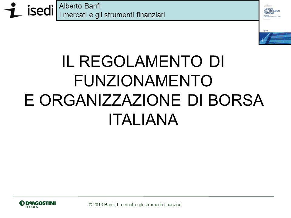 Alberto Banfi I mercati e gli strumenti finanziari © 2013 Banfi, I mercati e gli strumenti finanziari IL REGOLAMENTO DI FUNZIONAMENTO E ORGANIZZAZIONE