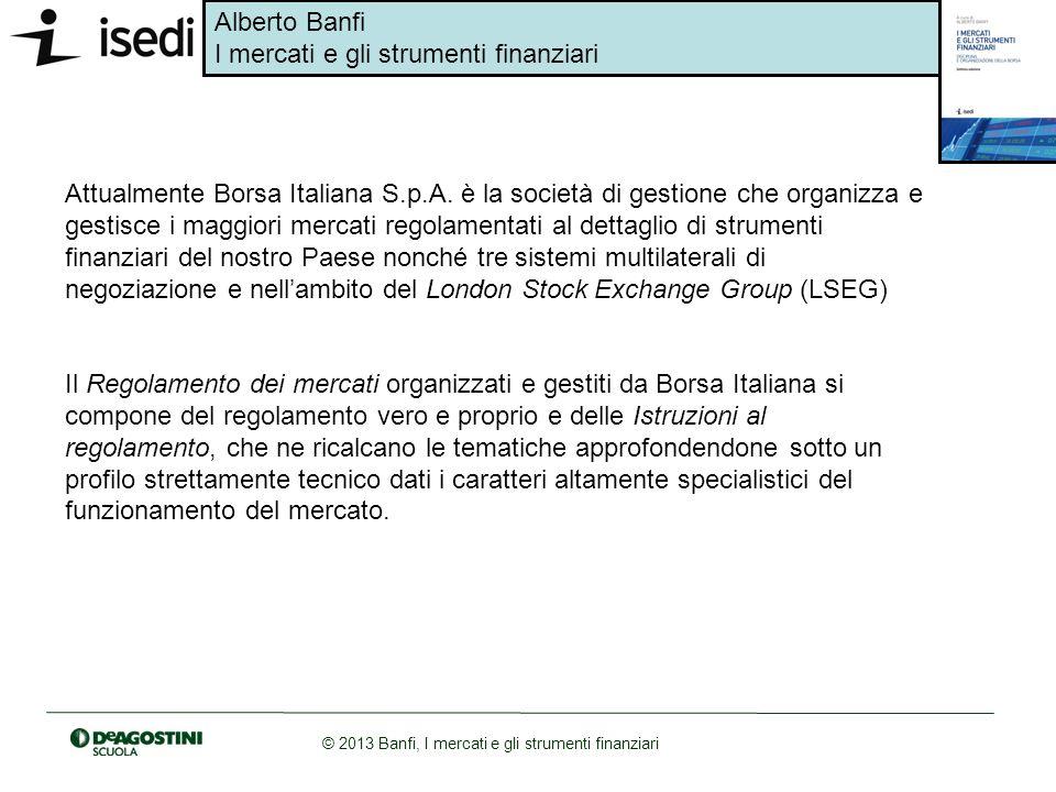 Alberto Banfi I mercati e gli strumenti finanziari © 2013 Banfi, I mercati e gli strumenti finanziari Attualmente Borsa Italiana S.p.A. è la società d