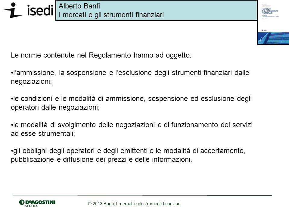 Alberto Banfi I mercati e gli strumenti finanziari © 2013 Banfi, I mercati e gli strumenti finanziari Le norme contenute nel Regolamento hanno ad ogge