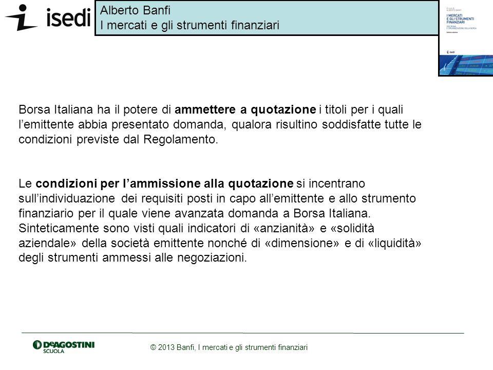 Alberto Banfi I mercati e gli strumenti finanziari © 2013 Banfi, I mercati e gli strumenti finanziari Borsa Italiana ha il potere di ammettere a quota