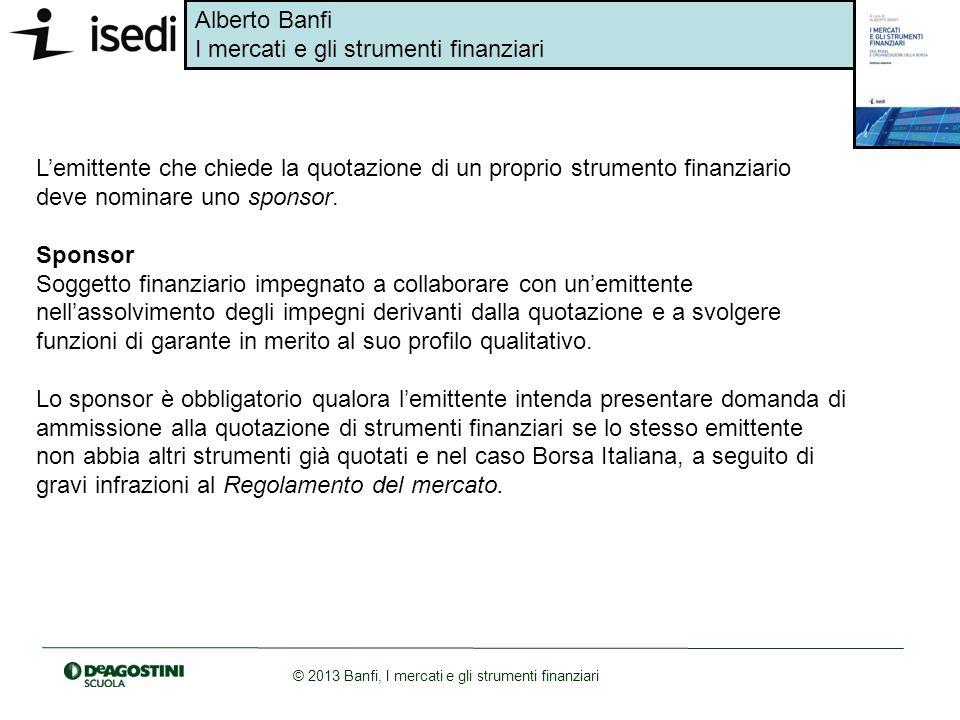 Alberto Banfi I mercati e gli strumenti finanziari © 2013 Banfi, I mercati e gli strumenti finanziari Lemittente che chiede la quotazione di un propri