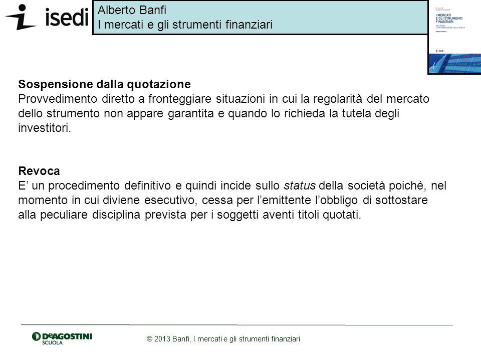 Alberto Banfi I mercati e gli strumenti finanziari © 2013 Banfi, I mercati e gli strumenti finanziari Sospensione dalla quotazione Provvedimento diret