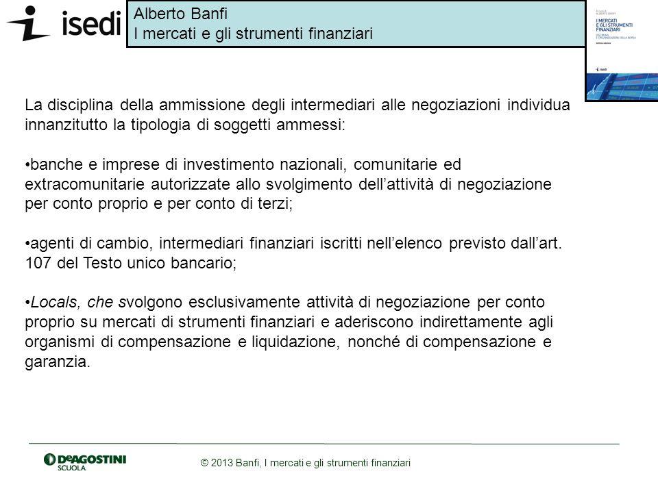 Alberto Banfi I mercati e gli strumenti finanziari © 2013 Banfi, I mercati e gli strumenti finanziari La disciplina della ammissione degli intermediar
