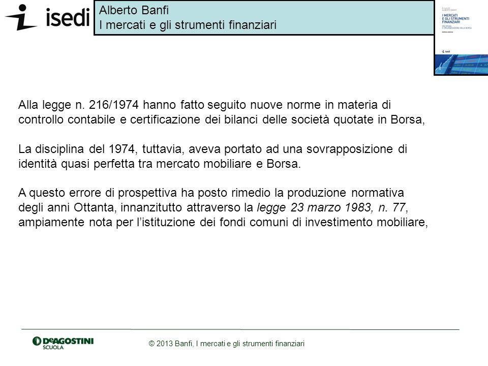 Alberto Banfi I mercati e gli strumenti finanziari © 2013 Banfi, I mercati e gli strumenti finanziari Alla legge n. 216/1974 hanno fatto seguito nuove