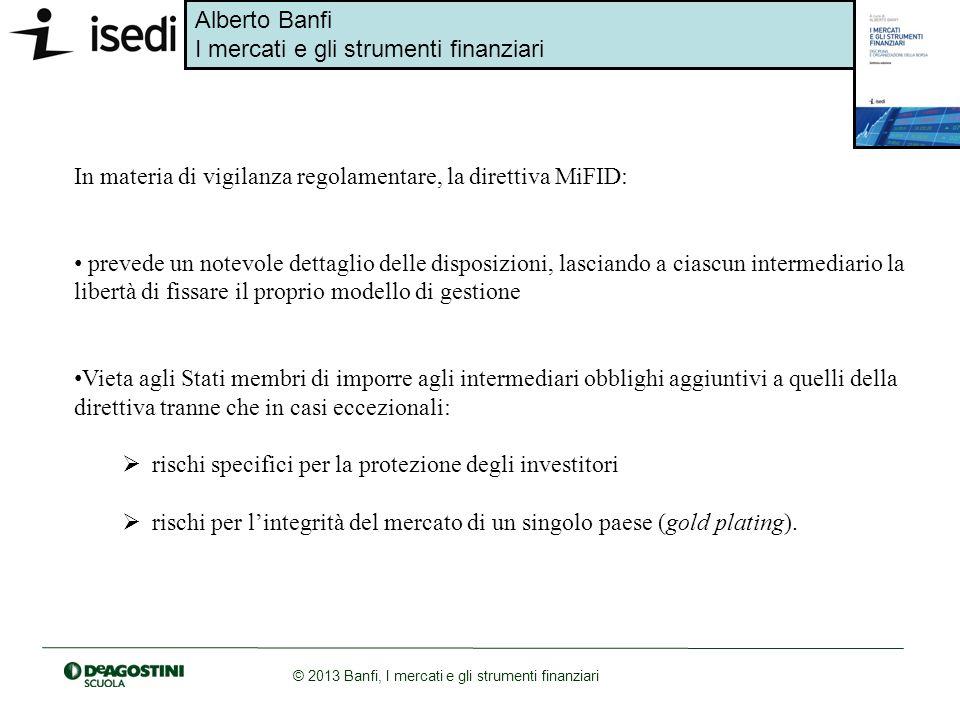 Alberto Banfi I mercati e gli strumenti finanziari © 2013 Banfi, I mercati e gli strumenti finanziari MiFID e il TUIF definiscono una normativa riguardante i requisiti di trasparenza degli ordini inviati e delle operazioni compiute (pre e post- trading transparency), nonché il consolidamento delle informazioni che in essi si formano.