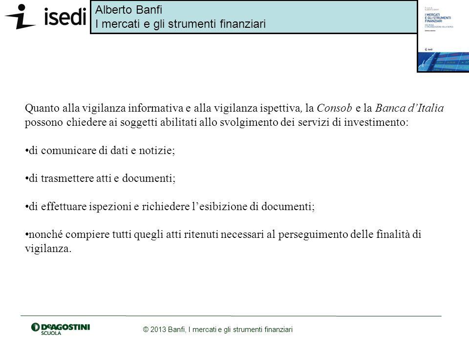 Alberto Banfi I mercati e gli strumenti finanziari © 2013 Banfi, I mercati e gli strumenti finanziari Quanto alla vigilanza informativa e alla vigilan
