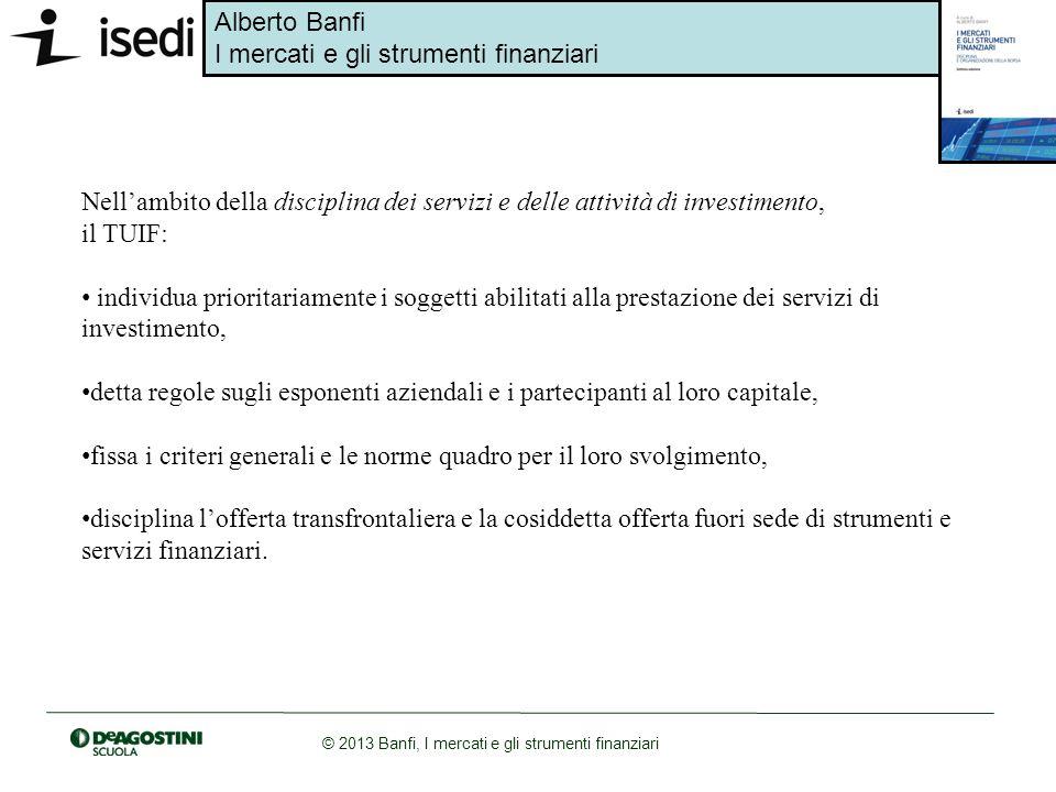 Alberto Banfi I mercati e gli strumenti finanziari © 2013 Banfi, I mercati e gli strumenti finanziari La facoltà di prestare professionalmente i servizi e le attività di investimento nei confronti del pubblico è riservata: alle SIM (società di intermediazione mobiliare) e alle imprese di investimento, comunitarie ed extracomunitarie autorizzate allesercizio dei servizi di investimento; alle banche italiane, comunitarie con succursale in Italia e alle banche extracomunitarie autorizzate allesercizio dei servizi di investimento; alle società di gestione del risparmio (SGR) e alle società di gestione armonizzate (se autorizzate nello stato membro dorigine), limitatamente ai servizi di gestione individuale di portafoglio e di consulenza in materia di investimenti;
