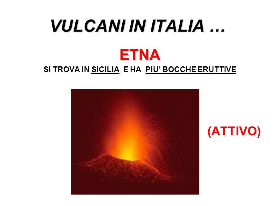 VULCANI IN ITALIA … ETNA SI TROVA IN SICILIA E HA PIU BOCCHE ERUTTIVE (ATTIVO)