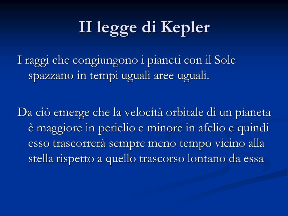 II legge di Kepler I raggi che congiungono i pianeti con il Sole spazzano in tempi uguali aree uguali. Da ciò emerge che la velocità orbitale di un pi