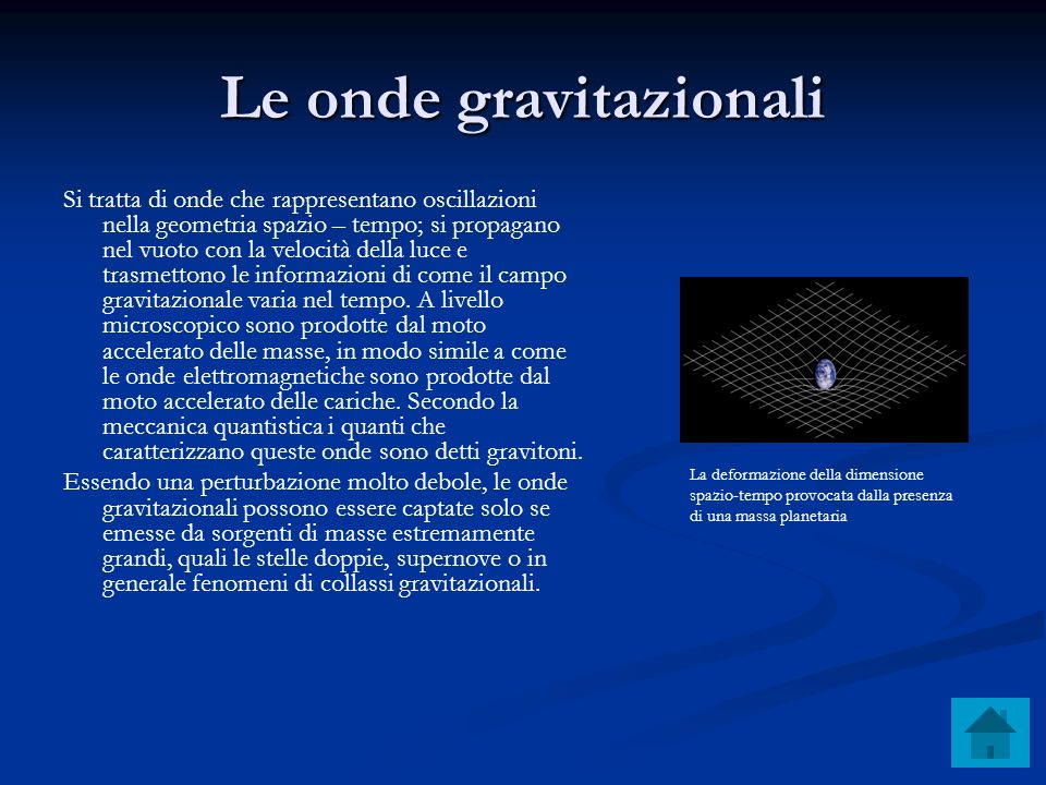 Le onde gravitazionali Si tratta di onde che rappresentano oscillazioni nella geometria spazio – tempo; si propagano nel vuoto con la velocità della l
