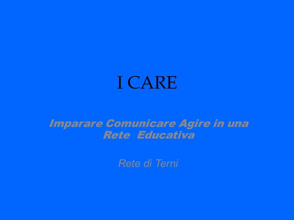 I CARE Imparare Comunicare Agire in una Rete Educativa Rete di Terni