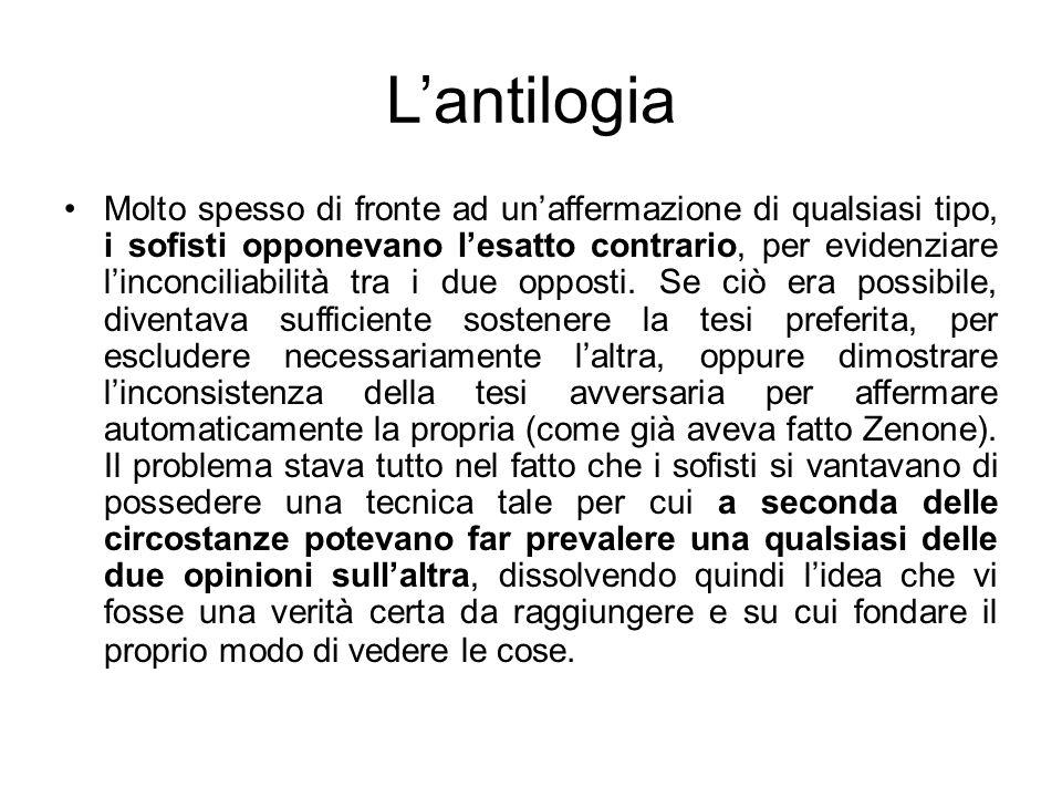 Lantilogia Molto spesso di fronte ad unaffermazione di qualsiasi tipo, i sofisti opponevano lesatto contrario, per evidenziare linconciliabilità tra i