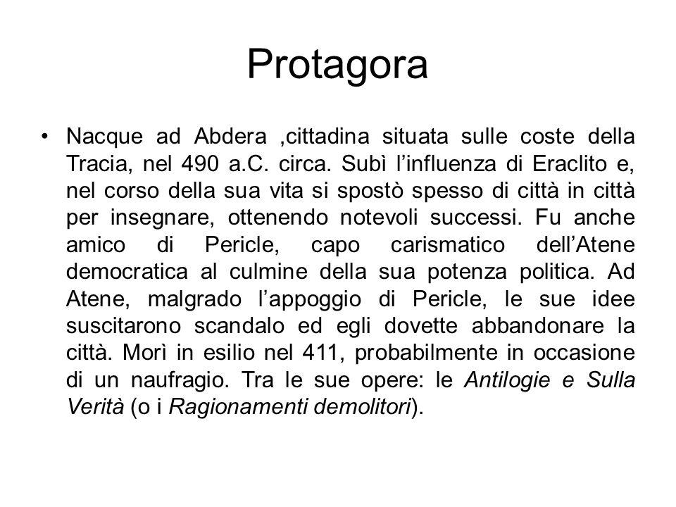 Protagora Nacque ad Abdera,cittadina situata sulle coste della Tracia, nel 490 a.C. circa. Subì linfluenza di Eraclito e, nel corso della sua vita si
