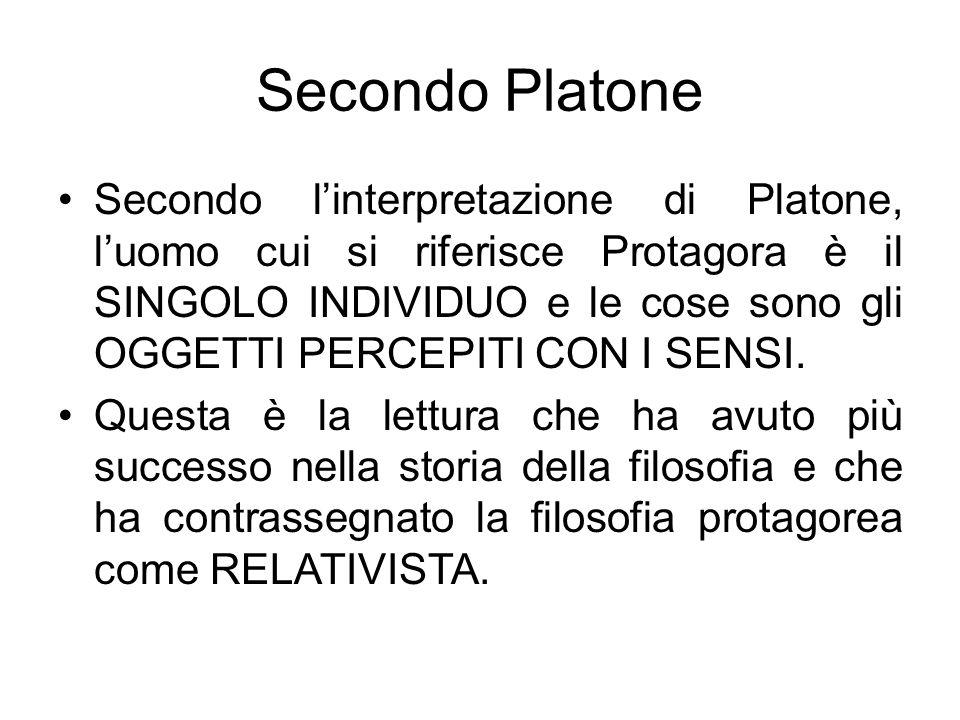 Secondo Platone Secondo linterpretazione di Platone, luomo cui si riferisce Protagora è il SINGOLO INDIVIDUO e le cose sono gli OGGETTI PERCEPITI CON