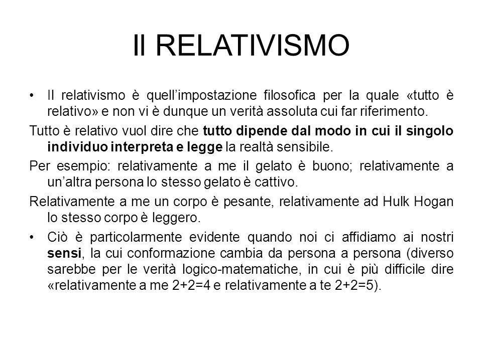 Il RELATIVISMO Il relativismo è quellimpostazione filosofica per la quale «tutto è relativo» e non vi è dunque un verità assoluta cui far riferimento.