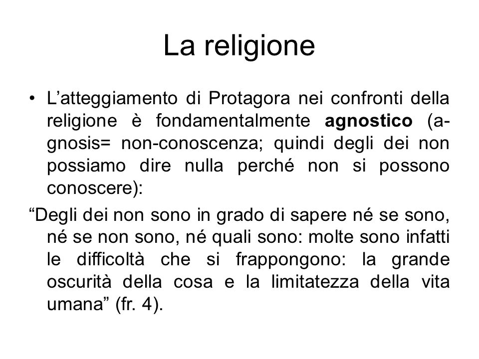 La religione Latteggiamento di Protagora nei confronti della religione è fondamentalmente agnostico (a- gnosis= non-conoscenza; quindi degli dei non p