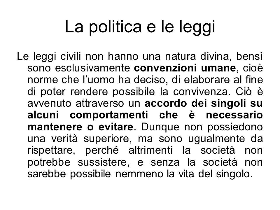 La politica e le leggi Le leggi civili non hanno una natura divina, bensì sono esclusivamente convenzioni umane, cioè norme che luomo ha deciso, di el