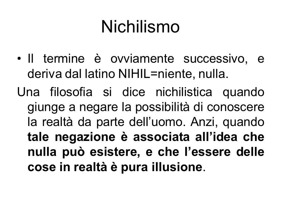 Nichilismo Il termine è ovviamente successivo, e deriva dal latino NIHIL=niente, nulla. Una filosofia si dice nichilistica quando giunge a negare la p