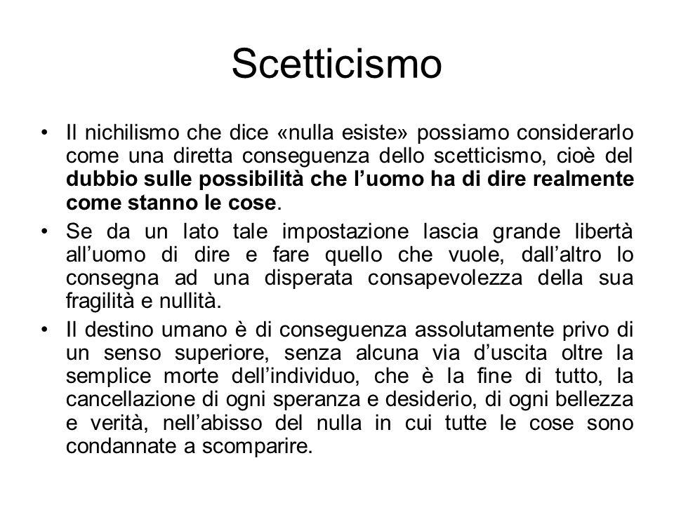 Scetticismo Il nichilismo che dice «nulla esiste» possiamo considerarlo come una diretta conseguenza dello scetticismo, cioè del dubbio sulle possibil