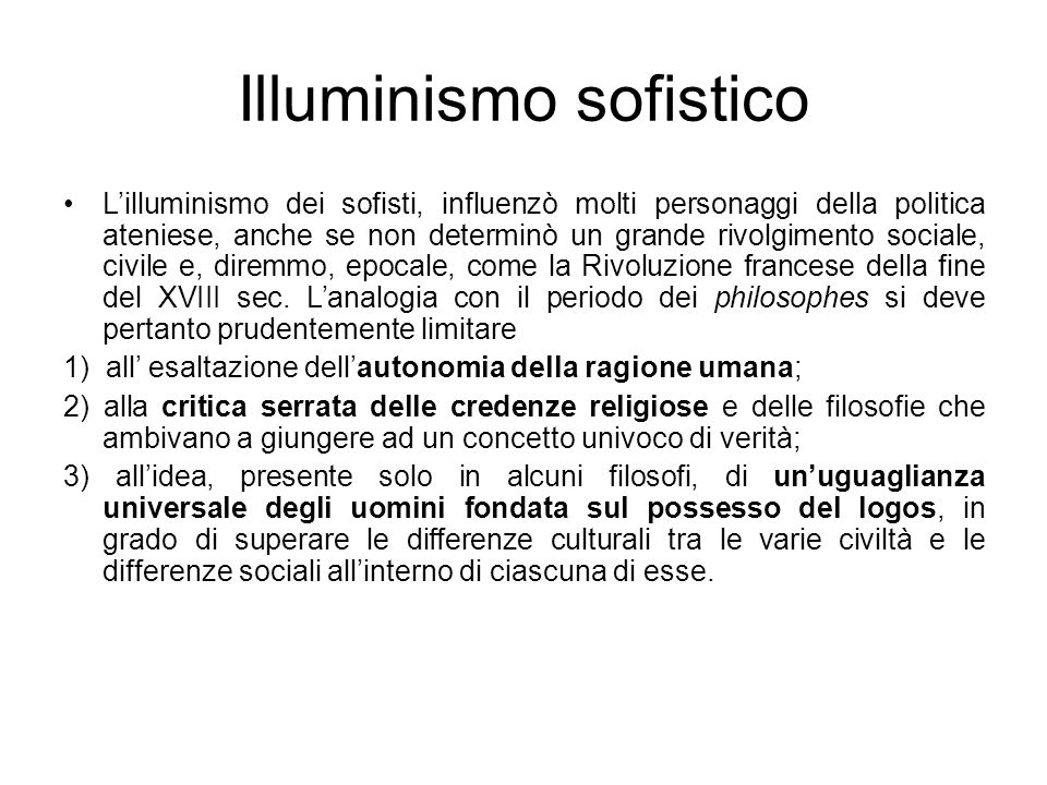 Illuminismo sofistico Lilluminismo dei sofisti, influenzò molti personaggi della politica ateniese, anche se non determinò un grande rivolgimento soci