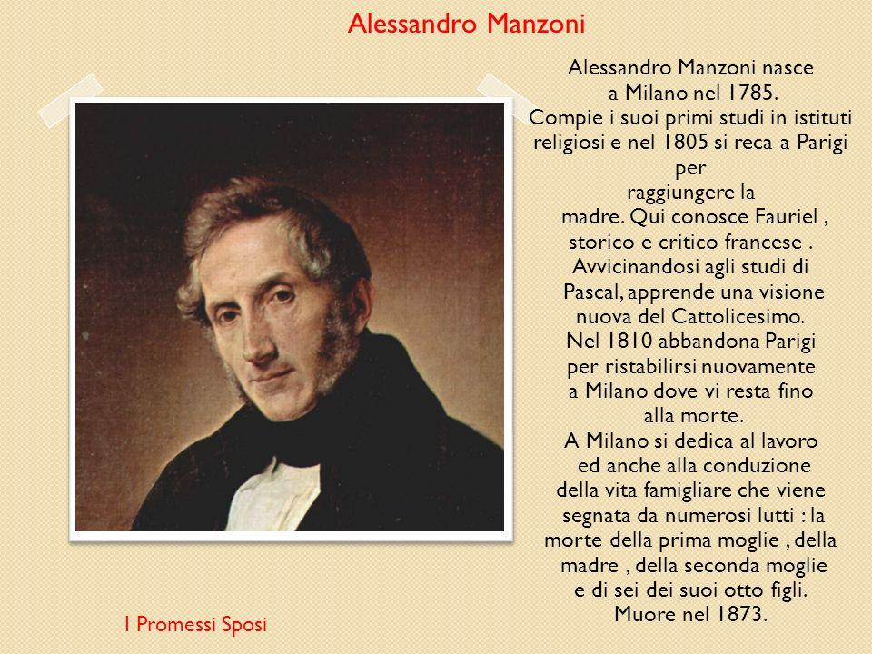 Alessandro Manzoni I Promessi Sposi Alessandro Manzoni nasce a Milano nel 1785. Compie i suoi primi studi in istituti religiosi e nel 1805 si reca a P