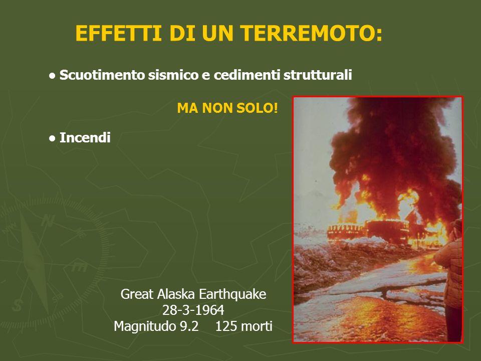 EFFETTI DI UN TERREMOTO: Scuotimento sismico e cedimenti strutturali MA NON SOLO! Incendi Great Alaska Earthquake 28-3-1964 Magnitudo 9.2 125 morti
