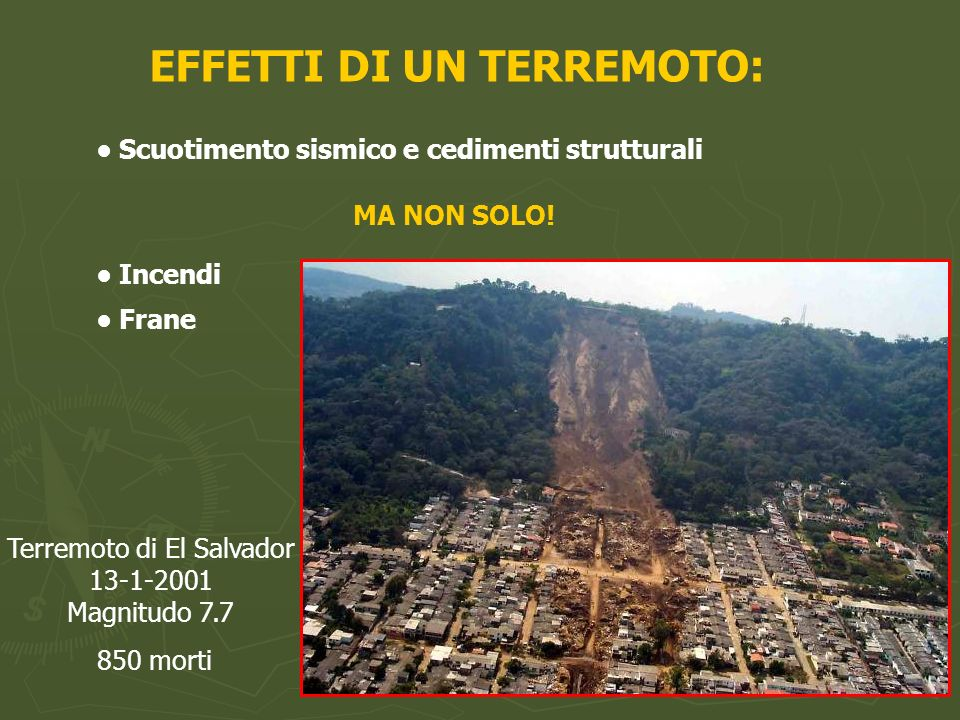 EFFETTI DI UN TERREMOTO: Scuotimento sismico e cedimenti strutturali MA NON SOLO! Incendi Frane Terremoto di El Salvador 13-1-2001 Magnitudo 7.7 850 m