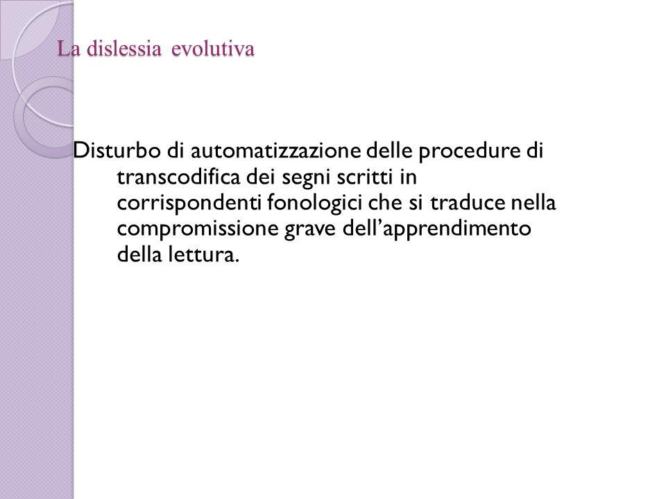 La dislessia evolutiva Disturbo di automatizzazione delle procedure di transcodifica dei segni scritti in corrispondenti fonologici che si traduce nel