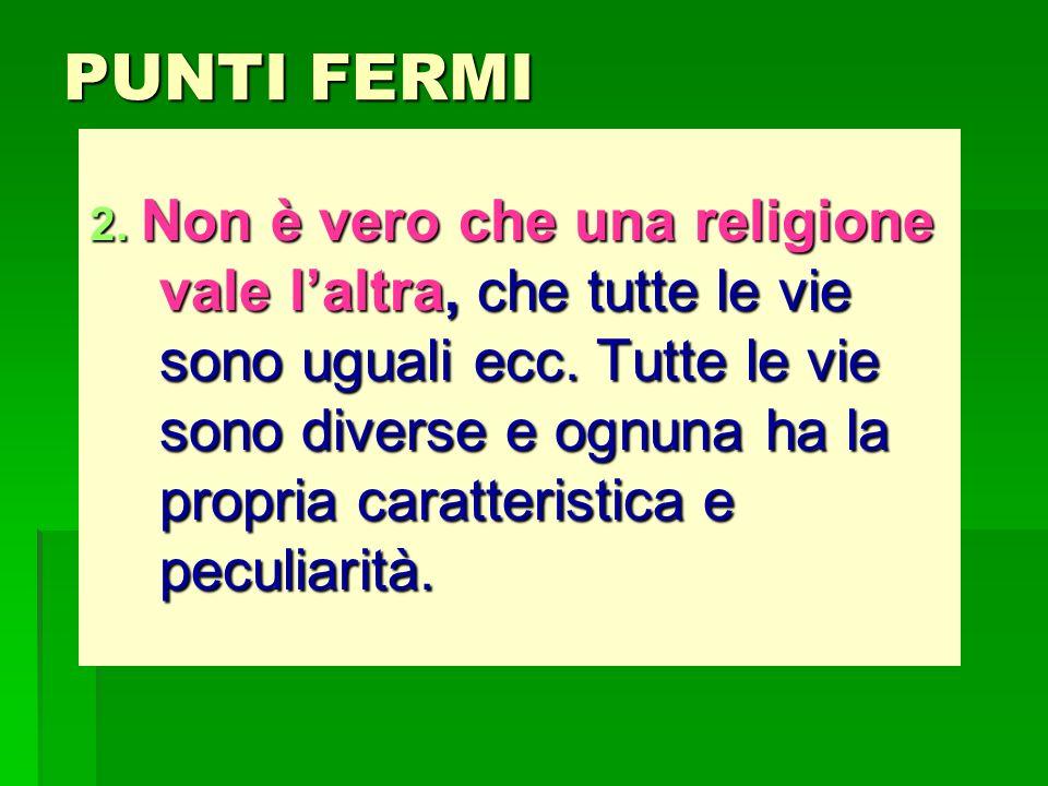 PUNTI FERMI 2. Non è vero che una religione vale laltra, che tutte le vie sono uguali ecc. Tutte le vie sono diverse e ognuna ha la propria caratteris