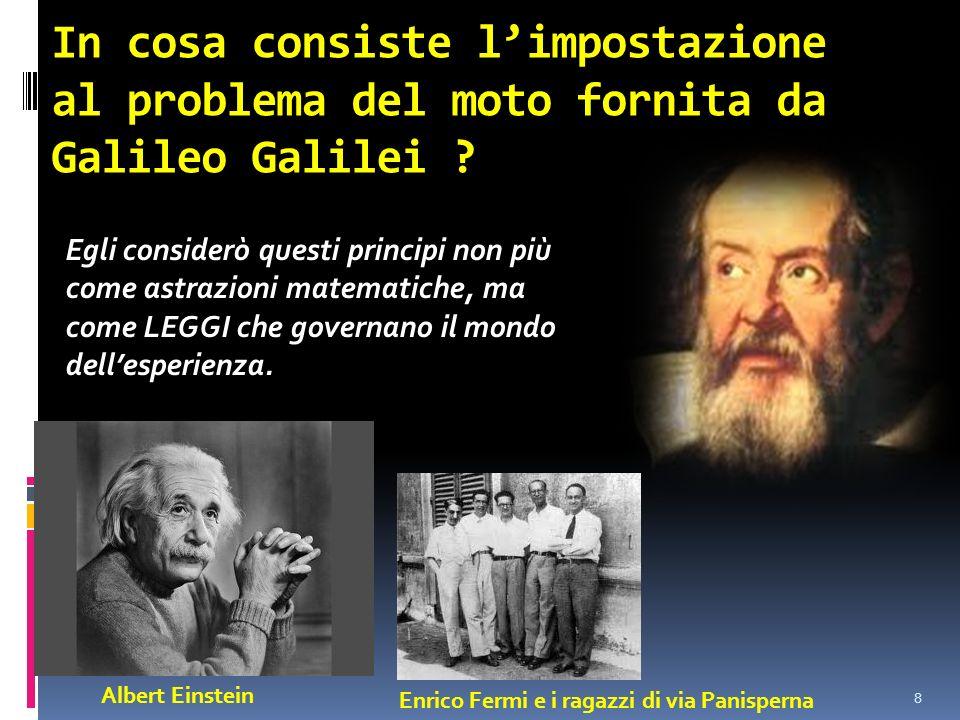 In cosa consiste limpostazione al problema del moto fornita da Galileo Galilei ? 8 Egli considerò questi principi non più come astrazioni matematiche,