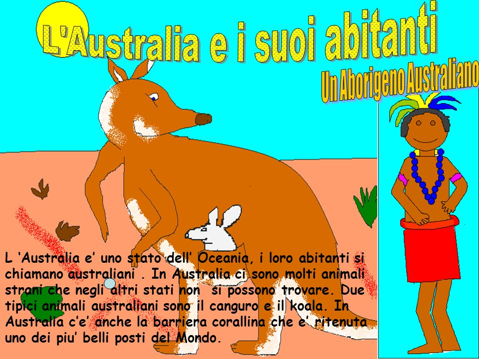 L Australia e uno stato dell Oceania, i loro abitanti si chiamano australiani. In Australia ci sono molti animali strani che negli altri stati non si